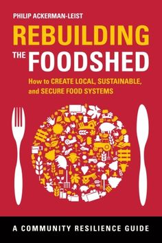 Rebuilding the Foodshed: How To Create Local, Sustainable, and Secure Food Systems. c.2012. --Call # 338.109 A18