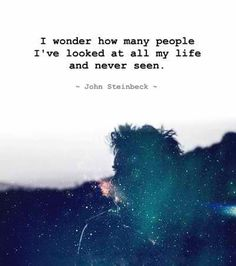 I wonder how many people I've looked at all my life and never seen. -- John Steinbeck