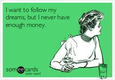 I want to follow my dreams, but I never have enough money.