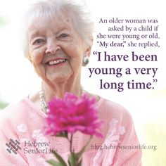 """An older woman was asked by a child if she were young or old. 'My dear,' she replied, 'I have been young a very long time.'"" young at heart, graceful old age, older woman, grow, long time"