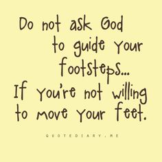 Don't ask God to guide your steps if you're not willing to move your feet     https://www.facebook.com/photo.php?fbid=588899811133964