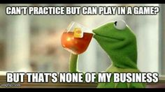 Can't practice but can play in a game? My life.