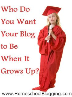 Who Do You Want Your Blog to Be When It Grows Up? Is it an educator? An entertainer? A place of support or information? Define the focus and purpose of your blog. @Michelle Flynn Flynn Flynn Cannon   www.homeschoolblogging.com
