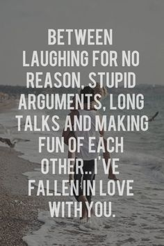Between laughing for no reason, stupid arguments, and long talks and making fun of each other.....I've fallen in love with you