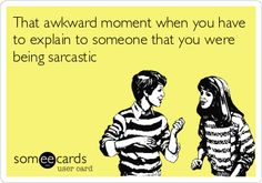 That awkward moment when you have to explain to someone that you were being sarcastic.