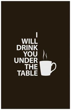 I will drink you under the table! HA!