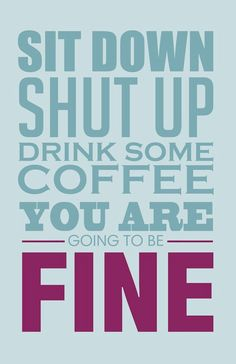 Coffee makes everything fine.
