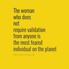 The woman who does not require validation from anyone is the most feared individual on the planet
