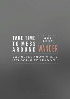 """""""Take time to mess around. Get lost. Wander. You never know where it's going to lead you."""""""
