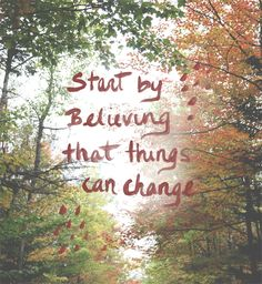 Start by believing that things can change