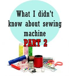 What I didn't know about sewing machines Part 2- click image for complete info.