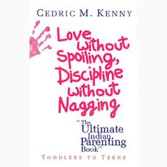 Love without Spoiling, Discipline without nagging — The Ultimate Indian Parenting Book.    Toddlers to Teens and then to adulthood, this book focuses on every stage of a child's life and the do's and don'ts for parents.