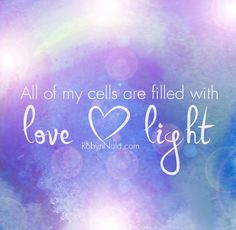 All of my cells are filled with love and light. #mantra #healing #affirmations #love #light #inspirational