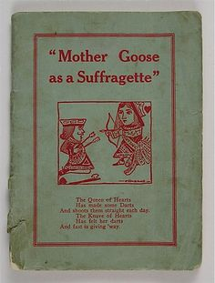 "Mother Goose as a Suffragette, 1912.  A 35 page booklet containing such gems as ""Jack and Jill/ Have Equal will/ And equal strength and mind./  But when it comes to Equal Rights/ Poor Jill trails far behind."""