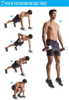 7 push up position row and squat thrust Place a pair of dumbbells on the floor and assume a push-up position with your hands on the dumbbells. Pull the right dumbbell up to the side of your chest. Pause, then lower the dumbbell; repeat the move with your left arm. While holding the dumbbells, quickly bring your legs towards your torso, then jump up. Once you land, squat and kick your legs back into a push-up.