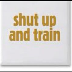 Shut up and train!    Source: http://indulgy.com/post/itDmkjnXE1/fitness-and-motivation