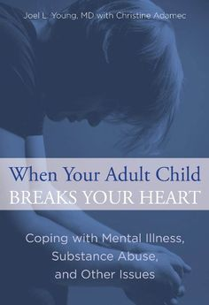 When Your Adult Child Breaks Your Heart: Coping with Mental Illness, Substance Abuse, and the Problems That Tear Families Apart by Joel L. Young MD  $19.95