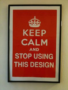 keep calm and stop using this design. #keep_calm