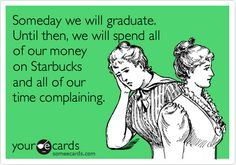 Someday we will graduate. Until then, we will spend all of our money on Starbucks.