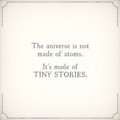 """""""The universe is not made of atoms.  It's made of tiny stories."""""""