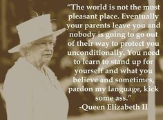 The world is not the most pleasant place. Eventually your parents leave you and nobody is going to go out of their way to protect you unconditionally. You need to learn to stand up for yourself and what you believe and sometimes, pardon my language, kick some ass. ~ Queen Elizabeth II Rock it, Queen E!!!!