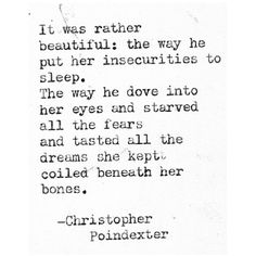 It was rather beautiful: the way he put all her insecurities to sleep. The way he dove into her eyes and starved all the fears and tasted all the dreams she kept coiled beneath her bones. - Christopher Poindexter