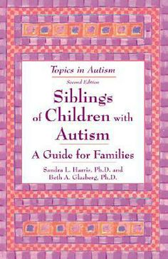 Siblings of Children with Autism: A Guide for Families by Sandra L. Harris