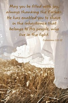 (Colossians 1:11-12) Being strengthened with all power according to his glorious might so that you may have great endurance and patience, 12 and giving joyful thanks to the Father, who has qualified you to share in the inheritance of his holy people in the kingdom of light.