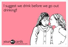 I suggest we drink before we go out drinking!!