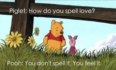 Piglet: How do you spell love? Pooh: You dont spell it. You feel it.