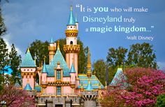 """It is you who will make Disneyland truly a magic kingdom..."" - Walt Disney"