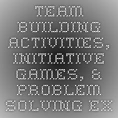 Team Building Activities, Initiative Games, & Problem Solving Exercises