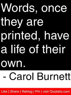 Words, once they are printed, have a life of their own. - Carol Burnett #quotes #quotations