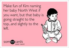 Make fun of Kim naming her baby North West if you want, but that baby is going straight to the top...and slightly to the left. north west, laugh, kanye west, funny ecards for kids, giggl, funni, hilari, humor, northwest