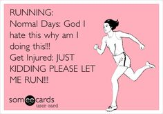RUNNING: Normal Days: God I hate this why am I doing this!!! Get Injured: JUST KIDDING PLEASE LET ME RUN!!!