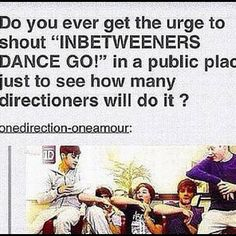 I'm doing this at the one direction movie premiere no joke all the true directioners will stand up and bust out dancing and all the little 5-10 year olds will be so confused so will there parents it will be epic *takes deep breath*>>>> I love this