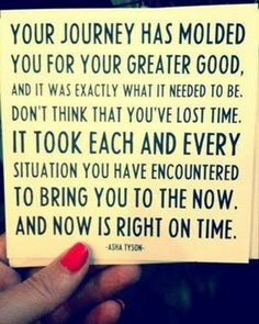 I love this!!!                          Your journey has molded you for the greater good, and it was exactly what it needed to be. Don't think that you've lost time. It took each and every situation you have encountered to bring you to the now. And now is the right time. #quote