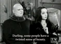 Darling, some people have a twisted sense of beauty.  - Morticia Addams  ~sTyLe iCoN~  actually I've gone a little more thunderdome than Morticia, but you know, same sentiment?