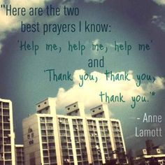 The two best prayers I know.  Quote by:  Anne Lamott