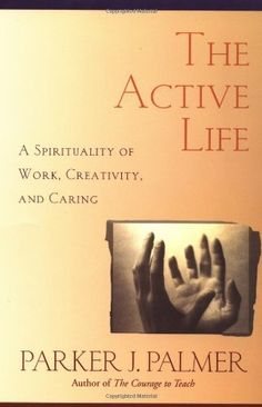 The Active Life: A Spirituality of Work, Creativity, and Caring, Parker Palmer. A deep and graceful exploration of a spirituality for the busy, frenetic lives many of us lead. Telling evocative stories from a variety of religious traditions, shows that the spiritual life does not mean abandoning the world but engaging it more deeply through life-giving action. Celebrates the problems and potentials of the active life, revealing how much they have to teach us about ourselves, the world, and God.