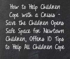 How to Help Children Cope with a Crisis  Save the Children Opens Safe Space for Newtown Children, Offers 10 Tips to Help All Children Cope  http://www.savethechildren.org/site/c.8rKLIXMGIpI4E/b.8479773/k.2264/How_to_Help_Children_Cope_with_a_Crisis.htm