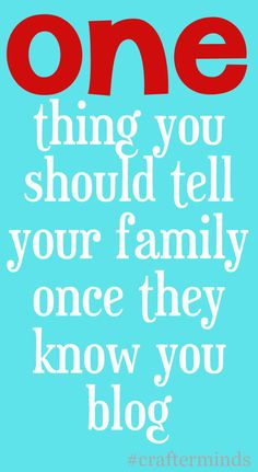 SO IMPORTANT! one thing to tell your family once they know you blog - crafterminds