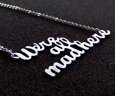 We're all made here necklace -- Alice in Wonderland