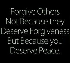 Forgive others not because they deserve it but because you deserve peace