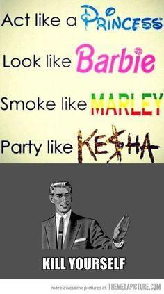 I'm pretty sure you can't act like a princess, smoke like marley, and party like kesha at the sametime..