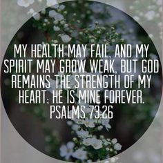 My flesh and my heart faileth: but God is the strength of my heart, and my portion forever. (Psalms 73:26 KJV)