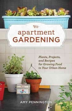 Apartment Gardening: Plants, Projects and Recipes for Growing Food in Your Urban Home by Amy Pennington