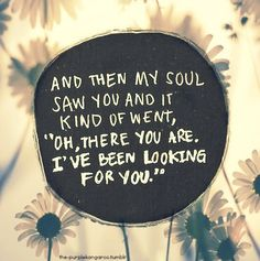 and then my soul saw you and it kind of went, oh, there you are, i've been looking for you soul searching, heart, valentine day, soul mates, inspir, thought, romance books, love quotes, true stories