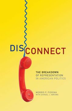 Disconnect: The Breakdown of Representation in American Politics by Morris P. Fiorina