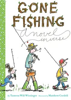 Children's Book Committee April 2014 Pick: GONE FISHING: A NOVEL IN VERSE by Tamera Will Wissinger, illustrated by Matthew Cordell (Houghton Mifflin/HMH, 2013)